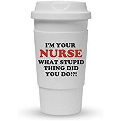 Funny Guy Mugs I'm Your Nurse What Stupid Thing Did You Do, Gift for nurses Travel Tumbler With Removable Insulated Silicone Sleeve, White, 16-Ounce