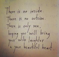 There is no inside. There is no outside. There is only me, hoping you will bring your wild laughter & your beautiful heart. by Brian Andreas