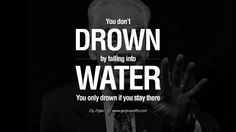 You don't drown by falling into water. You only drown if you stay there. – Zig Ziglar 20 Being Positive Quotes For The Day About Life, Attitude And Thinking