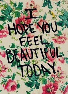 I hope you feel beautiful today and every day! #WomenWhoInspire