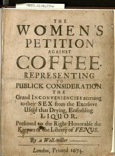 Unthinkable!!!!!       The women's petition against coffee : representing to publick consideration the grand inconveniencies accruing to their sex from the excessive use of that drying, enfeebling liquor, 1674. Document,  *EC65.A100.674w Houghton Library, Harvard