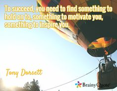 To succeed, you need to find something to hold on to, something to motivate you, something to inspire you. / Tony Dorsett