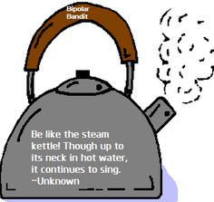 Be like the steam kettle. Though up to its neck in hot water, it continues to sing.