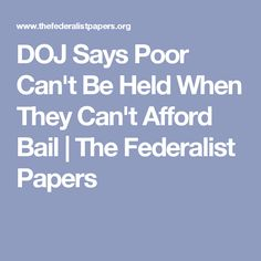 DOJ Says Poor Can't Be Held When They Can't Afford Bail | The Federalist Papers