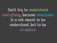 Some things aren't meant to be understood, but accepted.