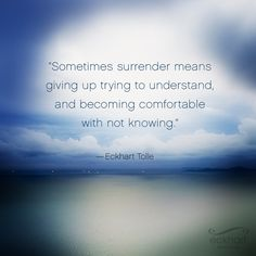 """Sometimes surrender means giving up from trying to understand, and becoming comfortable with not knowing."" - Eckhart Tolle #PresentMomentReminder"