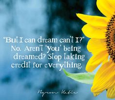 """""""But I can dream can't I?"""" No. Aren't 'you' being dreamed? Stop taking credit for everything.  —Byron Katie"""