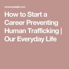 How to Start a Career Preventing Human Trafficking | Our Everyday Life