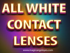 Try this site http://magicangeleyes.com/Halloween-Contacts/LN-WHITEOUT for more information on All White Contact Lenses. All White Contact Lenses is one of the best accessories that you can wear during Halloween especially if you are trying to portray a vampire or zombie look, a white eye lenses Halloween will definitely bring out another level of creepiness to your costume.