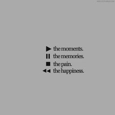 play the moments, pause the memories, stop the pain, rewind the happiness