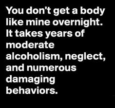You don't get a body like mine overnight. It takes years of moderate alcoholism, neglect, and numerous damaging behaviors. Me