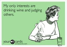 """My only interests are drinking wine and judging others."" someecards.com"