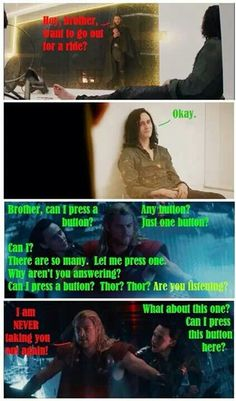 Loki ~ Can I press a button?<--sure! I think Loki pressed all of Thor's 'buttons' in this picture...ehehe!
