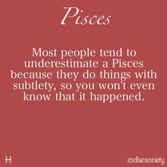 """Pisces:  """"Most people tend to underestimate a Pisces because they do things with subtlety, so you won't even know that it happened."""""""