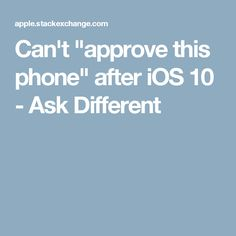 """Can't """"approve this phone"""" after iOS 10 - Ask Different"""