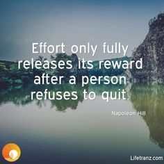 Effort only fully releases its reward after a person refuses to quit.  Napoleon Hill