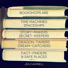 Bookshops are: Time machines. Spaceships. Story-makers. Secret-keepers. Dragon-tamers. Dream-catchers. Fact-finders & Safe places. - Jen Campbell