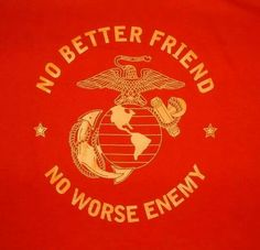 no better friend or worse enemy - usmc.