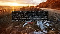 """Michael Meade Quote: """"There's an African proverb: 'When death finds you, may it find you alive.' Alive means living your own damned life, not the life that your parents wanted, or the life some cultural group or political party wanted, but the life that your own soul wants to live."""""""