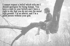 I'm not an atheist, but I believe an atheist has every right to believe as they feel. I believe everyone has that right, and should be able to do so without  being made to feel bad about it.