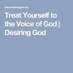 Treat Yourself to the Voice of God | Desiring God