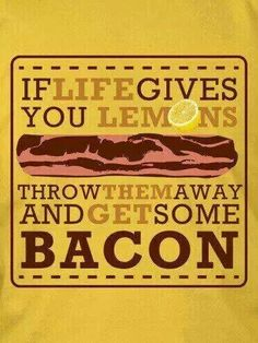 Let's Not be Sour -=- Life's Best Bacon Advice !! LOL