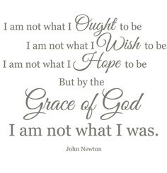 Quote by John Newton... Only by the grace of God, I am not what I was.