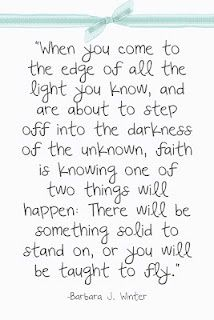 365 Days of Inspiration: Day 65...    WHEN YOU COME TO THE EDGE OF ALL THE LIGHT YOU KNOW, AND ARE ABOUT TO STEP OFF   INTO THE DARKNESS OF THE UNKNOWN,  FAITH IS KNOWING ONE OF TWO THINGS WILL HAPPEN:  THERE WILL BE SOMETHING SOLID TO STAND ON,  OR YOU WILL BE TAUGHT TO FLY.