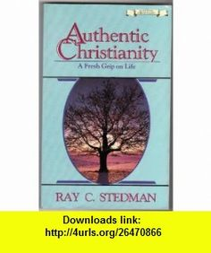 Authentic Christianity A Fresh Grip on Life Ray C. Stedman ,   ,  , ASIN: B000T9KGY2 , tutorials , pdf , ebook , torrent , downloads , rapidshare , filesonic , hotfile , megaupload , fileserve