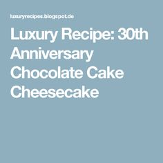 Luxury Recipe: 30th Anniversary Chocolate Cake Cheesecake
