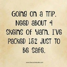 Going on a trip. Need about 4 skeins of yarn. I've packed 152 just to be safe