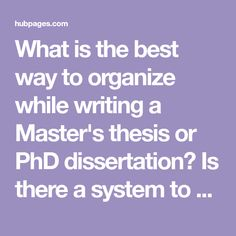 What is the best way to organize while writing a Master's thesis or PhD dissertation? Is there a system to make the process easier? Read on for some useful tips from one who went through the process.