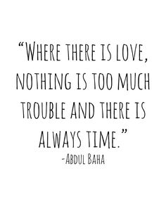 """""""Where there is love, nothing is too much trouble and there is always time."""" -Abdul Baha"""