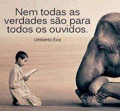 Nem todas as verdades são para todos os ouvidos. (Umberto Eco)