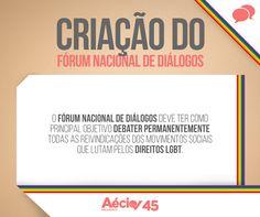 Criação do Fórum Nacional de Diálogos: O Fórum Nacional de Diálogos deve ter como principal objetivo debater permanentemente todas as reivindicações dos movimentos sociais que lutam pelos direitos LGBT.