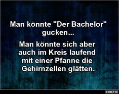 "Man könnte ""Der Bachelor"" gucken.. 