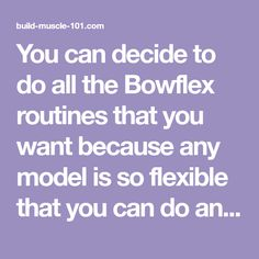 You can decide to do all the Bowflex routines that you want because any model is so flexible that you can do any custom workout.