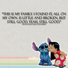 """This is my family. I found it, all on my own. is little and broken, but still good. Yeah, still good."" Lilo & Stitch / Disney quote"