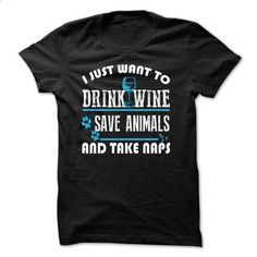 I just want to drink wine save animals and take naps - #mens dress shirts #girls hoodies. ORDER NOW => https://www.sunfrog.com/LifeStyle/I-just-want-to-drink-wine-save-animals-and-take-naps.html?60505