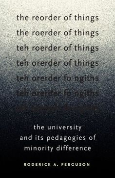 The Reorder of Things: The University and Its Pedagogies of Minority Difference (Difference Incorporated) by Roderick A. Ferguson