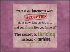 What if you knew you were acceptable right now, just as you are, and lived like you knew it? Learn the secret to thriving instead of striving! www.lauranaiser.com/thrive-not-strive/