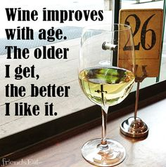 Wine improves with age. The older I get, the better I like it.