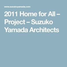 2011 Home for All – Project – Suzuko Yamada Architects