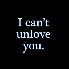 I can't unlove you.