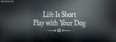 Life Is Short - Play With Your Dog