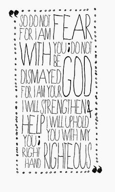 """""""So do not fear for I am with you; do not be dismayed for I am your God. I will strengthen and help you; I will uphold you with my righteous right hand."""""""