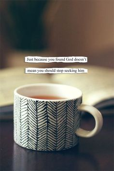 Just because you found GOD doesn't mean you should stop seeking HIM.