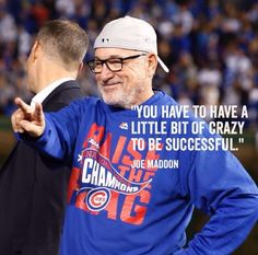 Be a little crazy - Joe Maddon