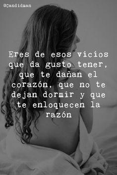 """""""Eres de esos vicios que da gusto tener, que te dañan el corazón, que no te dejan dormir y que te enloquecen la razón."""""""