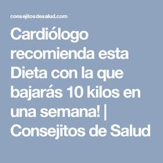 Cardiólogo recomienda esta Dieta con la que bajarás 10 kilos en una semana! | Consejitos de Salud